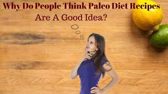 Why Do People Think Paleo Diet Recipes Are A Good Idea?