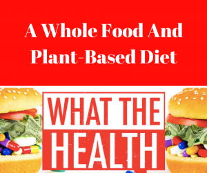 What The Health Documentary Suggest A Whole Food And Plant Based Diet